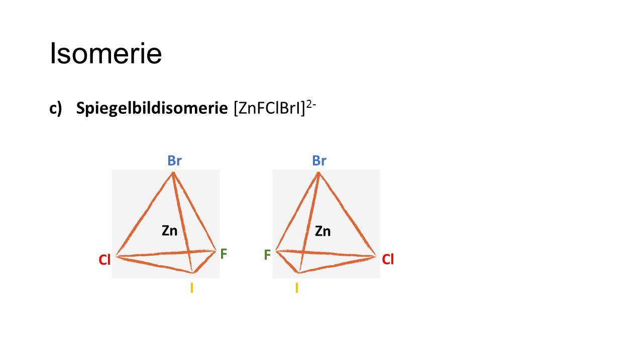 Isomerie Spiegelbildisomerie [ZnFClBrI]2- Br Br Zn Zn F F Cl Cl I I